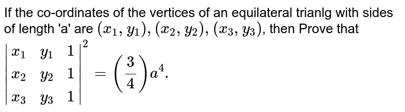 If the co-ordinates of the vertices of an equilateral trianlg with sides of length 'a' are `(x_1,y_1),(x_2,y_2),(x_3,y_3)`, then Prove that <br> `|{:(x_1,y_1,1),(x_2,y_2,1),(x_3,y_3,1):}|^2=(3/4)a^4.`