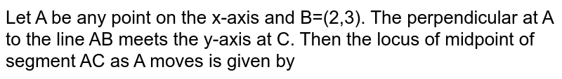 Let A be any point on the x-axis and B=(2,3). The perpendicular at A to the line AB meets the y-axis at C. Then the locus of midpoint of segment AC as A moves is given by
