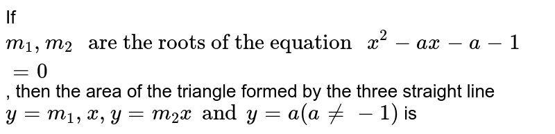 """If `m_1,m_2 """" are the roots of the equation """" x^2-ax-a-1=0`, then the area of the triangle formed by the three straight line `y=m_1,x,y=m_2x and y=a(ane -1)` is"""