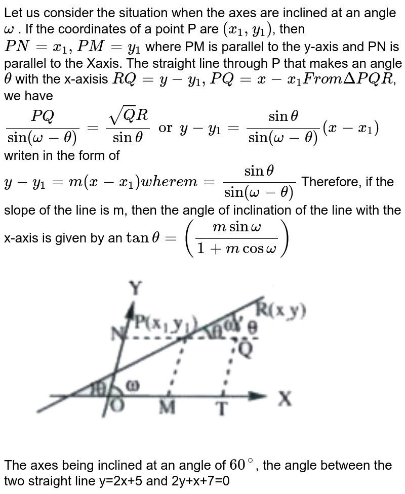"""Let us consider the situation when the axes are inclined at an angle `omega` . If the coordinates of a point P are `(x_1,y_1)`,  then  `PN = x_1, PM =y_1`  where PM is parallel to the y-axis and PN is parallel to the Xaxis. The straight line through P that makes an angle `theta`  with the x-axisis `RQ = y-y_1, PQ = x - x_1 """" From """" DeltaPQR`, we have `(PQ)/(sin(omega-theta))=(sqrtQR)/(sin theta) or y-y_1 = (sin theta)/(sin(omega-theta))(x-x_1)` writen in the form of `y-y_1=m(x-x_1) """" where """" m=(sin theta)/(sin(omega-theta))`   Therefore, if the slope of the line is m, then the angle of inclination of the line with the x-axis is given by an `tan theta=((m sin omega)/(1+m cos omega))` <br> <img src=""""https://doubtnut-static.s.llnwi.net/static/physics_images/AKS_TRG_AO_MAT_XI_VIB_P01_C04_E01_044_Q01.png"""" width=""""80%"""">  <br> The axes being inclined at an angle of `60^(@)`, the angle between the two  straight line y=2x+5 and 2y+x+7=0"""