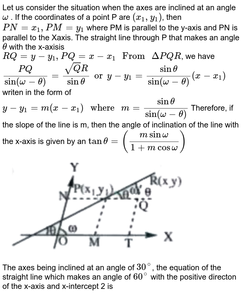 """Let us consider the situation when the axes are inclined at an angle `omega` . If the coordinates of a point P are `(x_1,y_1)`,  then  `PN = x_1, PM =y_1`  where PM is parallel to the y-axis and PN is parallel to the Xaxis. The straight line through P that makes an angle `theta`  with the x-axisis `RQ = y-y_1, PQ = x - x_1 """" From """" DeltaPQR`, we have `(PQ)/(sin(omega-theta))=(sqrtQR)/(sin theta) or y-y_1 = (sin theta)/(sin(omega-theta))(x-x_1)` writen in the form of `y-y_1=m(x-x_1) """" where """" m=(sin theta)/(sin(omega-theta))`   Therefore, if the slope of the line is m, then the angle of inclination of the line with the x-axis is given by an `tan theta=((m sin omega)/(1+m cos omega))` <br> <img src=""""https://doubtnut-static.s.llnwi.net/static/physics_images/AKS_TRG_AO_MAT_XI_VIB_P01_C04_E01_045_Q01.png"""" width=""""80%"""">  <br> The axes being inclined at an angle of `30^(@)`, the equation of the straight line which makes an angle of `60^(@)` with the positive directon of the x-axis and x-intercept 2 is"""