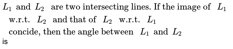 """`L_1 and L_2  """" are two intersecting lines. If the image of """" L_1 """" w.r.t. """" L_2 """" and that of """" L_2 """" w.r.t. """" L_1 """" concide, then the angle between """" L_1 and L_2`  is"""