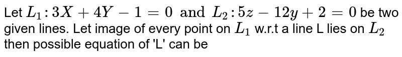 Let `L_1  : 3X+4Y-1=0  and L_2 : 5z-12y+2=0` be two given lines. Let image of every point on `L_1` w.r.t a line L lies on `L_2` then possible equation of 'L' can be