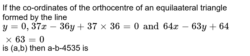 If the co-ordinates of the orthocentre of an equilaateral triangle  formed by the line `y=0,37x-36y+37xx36=0 and 64x-63y+64xx63=0` is (a,b) then a-b-4535 is