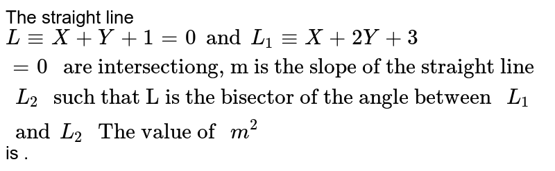 """The straight line `L-=X+Y+1=0  and L_1-=X+2Y+3=0 """" are intersectiong, m is the slope of the straight line """" L_2 """" such that L is the bisector of the angle between """" L_1 and L_2 """" The value of """" m^2` is ."""