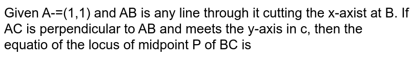 Given A-=(1,1) and AB is any line through it cutting the x-axist at B. If AC is perpendicular to AB and meets the  y-axis in c, then the equatio of the locus of midpoint P of BC is