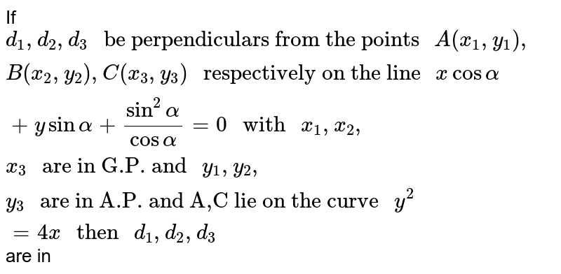"""If `d_1,d_2,d_3 """" be perpendiculars from the points """" A(x_1,y_1),B(x_2,y_2),C(x_3,y_3)  """" respectively on the line """" xcosalpha + ysinalpha+(sin^2alpha)/(cosalpha)=0  """" with """" x_1,x_2,x_3 """" are in G.P. and """" y_1,y_2,y_3 """" are in A.P. and A,C lie on the curve """" y^2=4x """" then """" d_1,d_2,d_3` are in"""