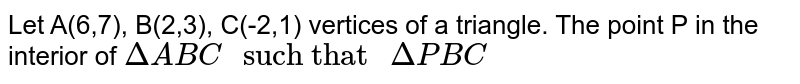 """Let A(6,7), B(2,3), C(-2,1) vertices of a triangle. The point P in the interior of `DeltaABC """" such that """" Delta PBC`"""