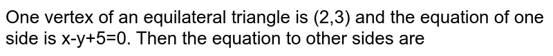 One vertex of an equilateral triangle is (2,3) and the equation of one side is x-y+5=0. Then the equation to other sides are