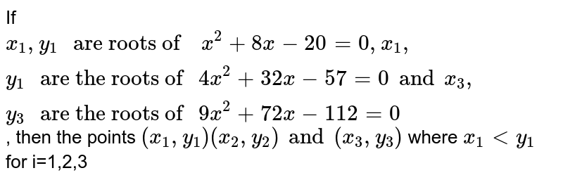 """If `x_1,y_1 """" are roots of  """" x^2+8x-20=0, x_1,y_1  """" are the roots of """" 4x^2+32x-57=0 and x_3,y_3 """" are the roots of """"  9x^2+72x-112=0`,  then the points `(x_1,y_1 )(x_2,y_2) and (x_3,y_3)` where `x_1 lt y_1` for i=1,2,3"""