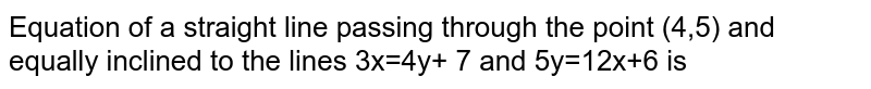 Equation of a straight line passing through the point (4,5) and equally inclined to the lines 3x=4y+ 7 and 5y=12x+6 is