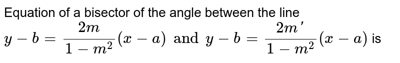 Equation of a bisector of the angle between the line `y-b=(2m)/(1-m^2)(x-a) and y-b=(2m')/(1-m^2)(x-a)` is