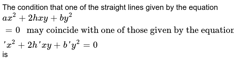 """The condition that one of the straight lines given by the equation `ax^2+2hxy+by^2=0 """" may coincide with one of those given by the equation """" a'x^2+2h'xy+b' y^2=0` is"""