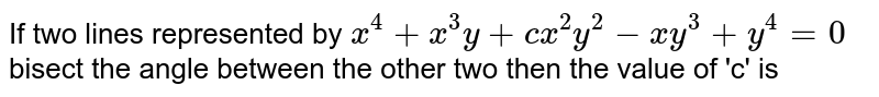 If two lines represented by `x^4+x^3y+cx^2y^2-xy^3+y^4=0` bisect the angle between the other two then the value of 'c' is