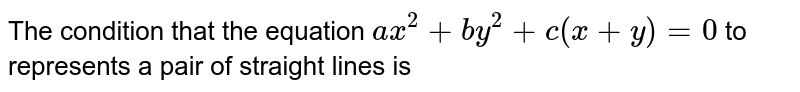 The condition that the equation `ax^2+by^2+c(x+y)=0` to represents a pair of straight lines is