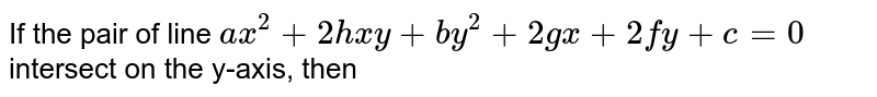 If the pair of line `ax^2+2hxy+by^2+2gx+2fy+c=0` intersect on the y-axis, then