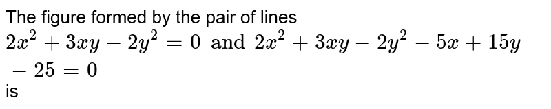 The figure formed by the pair of lines `2x^2+3xy-2y^2=0 and 2x^2+3xy-2y^2-5x+15y-25=0` is