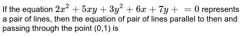 If the equation `2x^2+5xy+3y^2+6x+7y+=0` represents a pair of lines, then the equation of pair of lines parallel to then and passing through the point (0,1) is