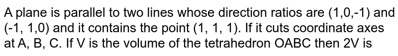 A plane is parallel to two lines whose direction ratios are (1,0,-1) and (-1, 1,0) and it contains the point (1, 1, 1). If it cuts coordinate axes  at  A, B, C. If V is the volume  of the tetrahedron OABC then  2V is