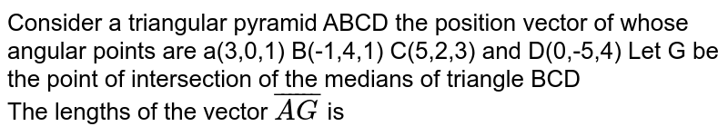 Consider a triangular pyramid ABCD  the position  vector of whose angular points are a(3,0,1) B(-1,4,1) C(5,2,3) and D(0,-5,4) Let G be the point of intersection  of the medians of triangle BCD  <br>  The lengths of the vector `bar(AG)` is