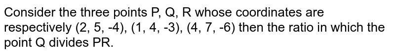 Consider the three points P, Q, R whose coordinates are respectively  (2, 5, -4), (1, 4, -3), (4, 7, -6)  then the ratio in which the point Q divides PR.