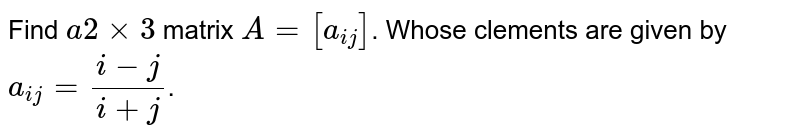 Find `a2xx3` matrix `A=[a_(ij)]`. Whose clements are given by `a_(ij)=(i-j)/(i+j)`.