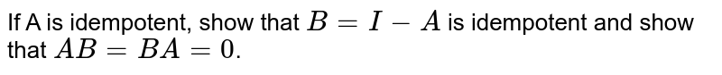 If A is idempotent, show that `B=I-A` is idempotent and show that `AB=BA=0`.