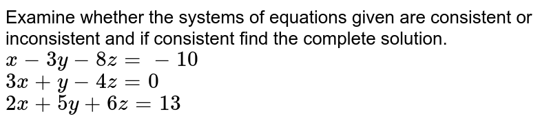 Examine whether the systems of equations given are consistent or inconsistent and if consistent find the complete solution. <br> `x-3y-8z=-10` <br> `3x+y-4z=0` <br> `2x+5y+6z=13`
