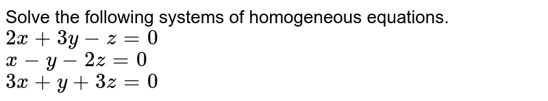 Solve the following systems of homogeneous equations. <br> `2x+3y-z=0` <br> `x-y-2z=0` <br> `3x+y+3z=0`