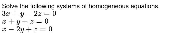Solve the following systems of homogeneous equations. <br> `3x+y-2z=0` <br> `x+y+z=0` <br> `x-2y+z=0`