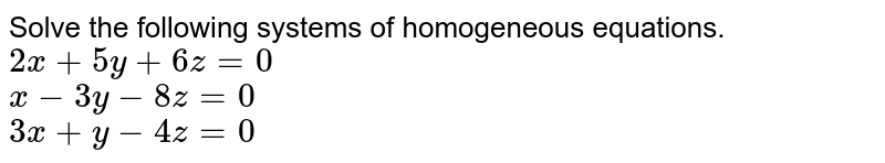 Solve the following systems of homogeneous equations. <br> `2x+5y+6z=0` <br> `x-3y-8z=0` <br> `3x+y-4z=0`