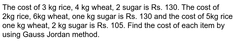 The cost of 3 kg rice, 4 kg wheat, 2 sugar is Rs. 130. The cost of 2kg rice, 6kg wheat, one kg sugar is Rs. 130 and the cost of 5kg rice one kg wheat, 2 kg sugar is Rs. 105. Find the cost of each item by using Gauss Jordan method.