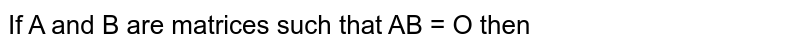 If A and B are matrices such that AB = O then