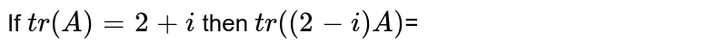 If `tr(A)=2+i` then `tr((2-i)A)`=