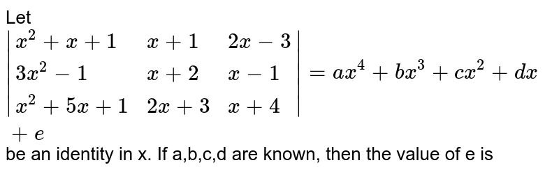 Let ` {:(x^(2)+x+1,x+1,2x-3),(3x^(2)-1,x+2,x-1),(x^(2)+5x+1,2x+3,x+4):} =ax^(4)+bx^(3)+cx^(2)+dx+e` be an identity in x. If a,b,c,d are known, then the value of e is