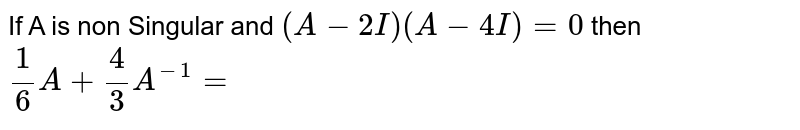If A is non Singular and `(A-2I)(A-4I)=0` then `1/6A+4/3A^(-1)=`