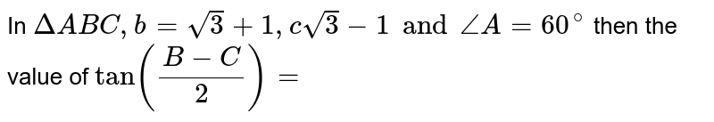 In  ` Delta ABC  , b = sqrt 3+ 1 , c sqrt3-1 and angle A = 60 ^(@) ` then the value of ` tan (( B-C)/(  2)) =`