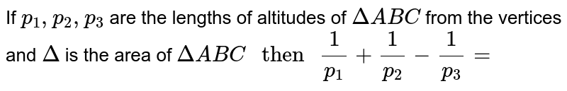 """If ` p_1 ,p_2,p_3` are the lengths  of altitudes  of ` Delta ABC  ` from the vertices and ` Delta `  is the area of ` Delta ABC """" then """"  (1)/(p_1)  +(1)/(p_2)  - (1)/( p_3)  =`"""