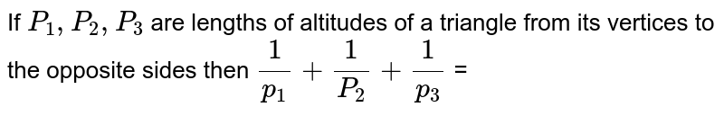 If ` P_1 , P_2 , P_3`  are lengths of  altitudes  of a triangle from its  vertices  to the opposite  sides  then ` (1)/(p_1) + ( 1)/(P_2) +(1)/(p_3) `  =