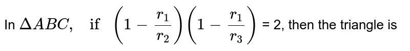 In ` Delta ABC , if (1- (r_1)/(r_2)) (1- ( r_1)/( r_3))`  = 2, then the triangle is