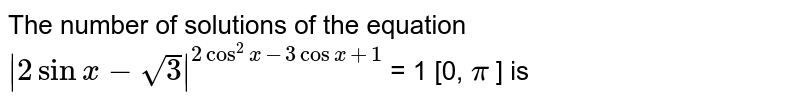 The number of solutions of the equation `|2 sin x - sqrt(3)|^(2 cos^(2) x - 3 cos x + 1` = 1 [0, `pi` ] is