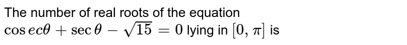 The number of real roots of the equation `cosec theta + sec theta - sqrt(15) = 0 ` lying in `[ 0, pi]` is