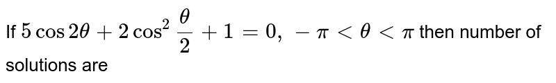 """If ` 5 cos 2 theta + 2 cos ^(2) """"""""(theta)/(2) + 1 = 0 , - pi lt theta lt pi` then number of solutions are"""