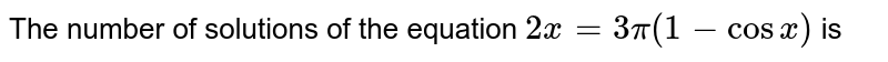 The number of solutions of the equation `2 x = 3  pi ( 1 - cos x)` is