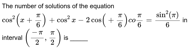 """The number of solutions of the equation `cos^(2) (x + (pi)/( 6)) + cos ^(2) x - 2 cos  ( + (pi)/( 6)) co """"""""(pi)/( 6) = sin ^(2) (pi)/( 6)` in interval `((-pi)/( 2), (pi)/( 2))` is _____"""