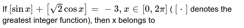 If `[sin x] + [ sqrt(2)cos x] = -3, x in [ 0, 2pi] ` ( `[*]` denotes the greatest integer function), then x belongs to