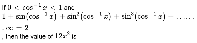 If `0ltcos^(-1)x lt 1` and `1+sin(cos^(-1)x)+sin^(2)(cos^(-1)x)+sin^(3)(cos^(-1)x)+…….oo=2`, then the value of `12x^(2)` is