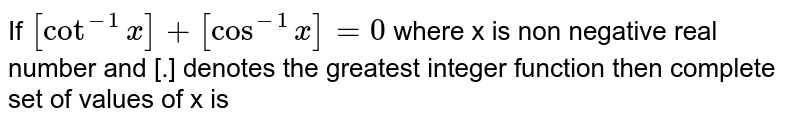 If `[Cot^(-1)x]+[Cos^(-1)x]=0` where x is non negative real number and [.] denotes the greatest integer function then complete set of values of x is