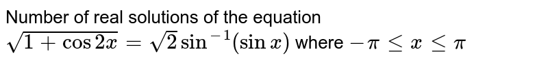 Number of real solutions of the equation `sqrt(1+cos2x)=sqrt(2)sin^(-1)(sinx)` where `-pi le x le pi`