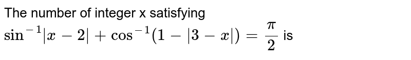 The number of integer x satisfying `sin^(-1) x-2 +cos^(-1)(1- 3-x )=(pi)/2` is